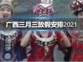 广西三月三放假安排2021 广西三月三放假安排2021通知